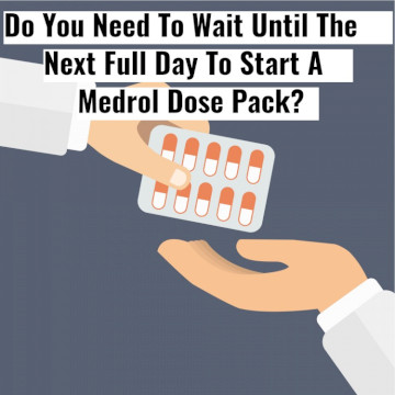 Do You Need To Wait Until Morning To A Start Medrol Dose Pak?