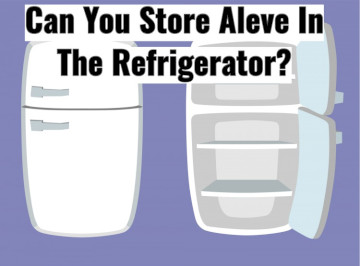 Can You Keep Aleve (Naproxen) In The Refrigerator?